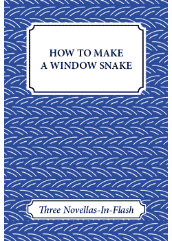 How to Make a Window Snake : Three Novellas-In-Flash