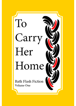 To Carry Her Home : Bath Flash Fiction Volume One